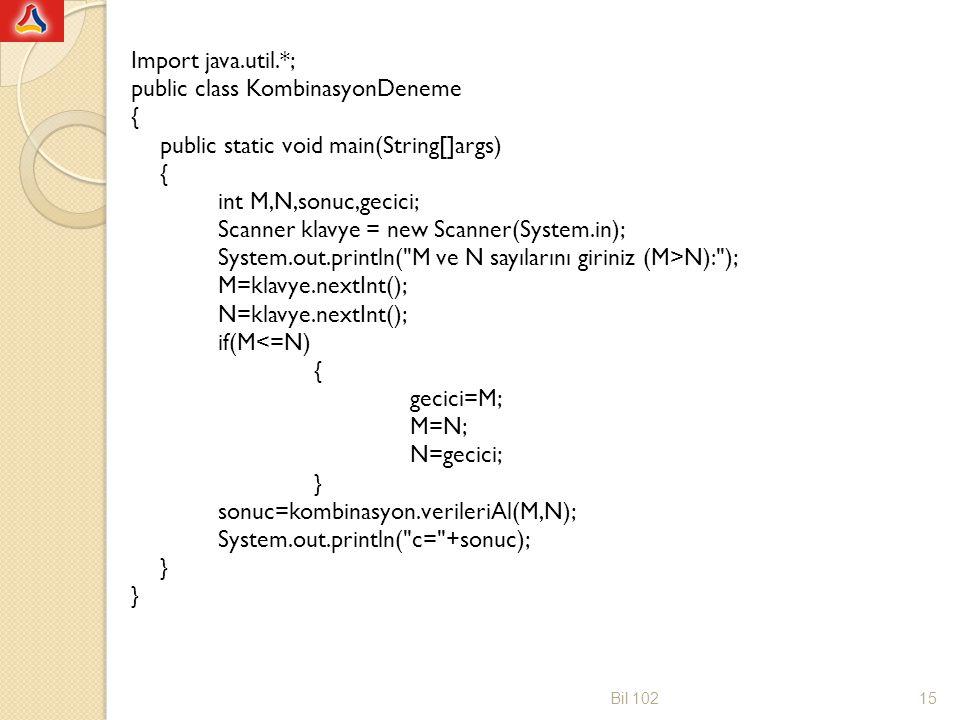 Import java.util.*; public class KombinasyonDeneme { public static void main(String[]args) int M,N,sonuc,gecici; Scanner klavye = new Scanner(System.in); System.out.println( M ve N sayılarını giriniz (M>N): ); M=klavye.nextInt(); N=klavye.nextInt(); if(M<=N) gecici=M; M=N; N=gecici; } sonuc=kombinasyon.verileriAl(M,N); System.out.println( c= +sonuc);